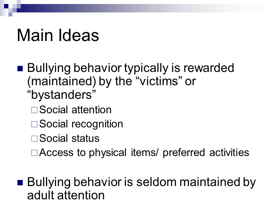 Main Ideas Bullying behavior typically is rewarded (maintained) by the victims or bystanders  Social attention  Social recognition  Social status  Access to physical items/ preferred activities Bullying behavior is seldom maintained by adult attention