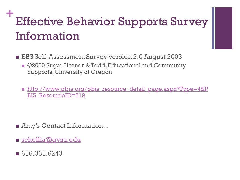 + Effective Behavior Supports Survey Information EBS Self-Assessment Survey version 2.0 August 2003 ©2000 Sugai, Horner & Todd, Educational and Community Supports, University of Oregon http://www.pbis.org/pbis_resource_detail_page.aspx Type=4&P BIS_ResourceID=219 http://www.pbis.org/pbis_resource_detail_page.aspx Type=4&P BIS_ResourceID=219 Amy's Contact Information...