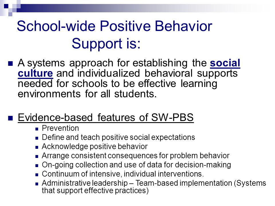 School-wide Positive Behavior Support is: A systems approach for establishing the social culture and individualized behavioral supports needed for sch