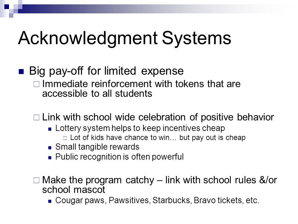 Acknowledgment Systems Big pay-off for limited expense  Immediate reinforcement with tokens that are accessible to all students  Link with school wi