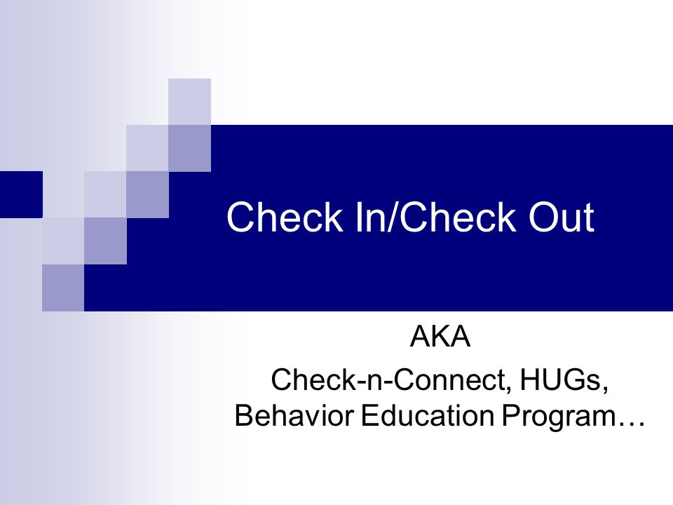 Check In/Check Out AKA Check-n-Connect, HUGs, Behavior Education Program…