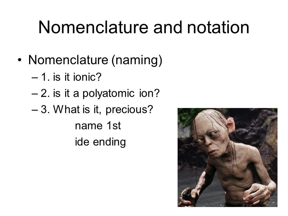 Nomenclature and notation Nomenclature (naming) –1. is it ionic? –2. is it a polyatomic ion? –3. What is it, precious? name 1st ide ending