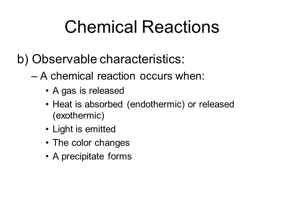 Chemical Reactions b) Observable characteristics: –A chemical reaction occurs when: A gas is released Heat is absorbed (endothermic) or released (exothermic) Light is emitted The color changes A precipitate forms