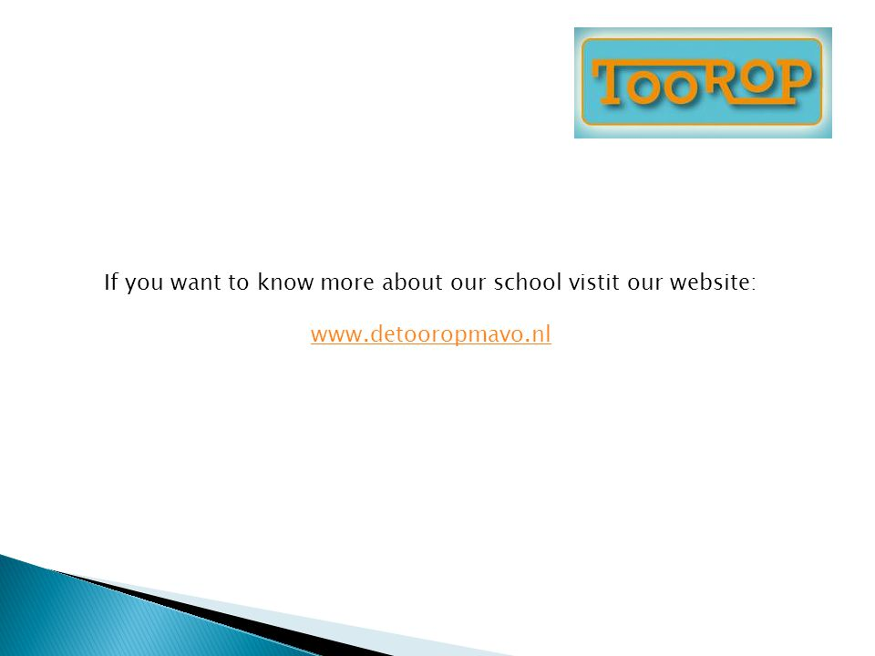 If you want to know more about our school vistit our website: www.detooropmavo.nl