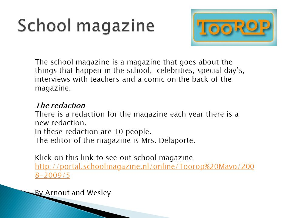 The school magazine is a magazine that goes about the things that happen in the school, celebrities, special day's, interviews with teachers and a comic on the back of the magazine.