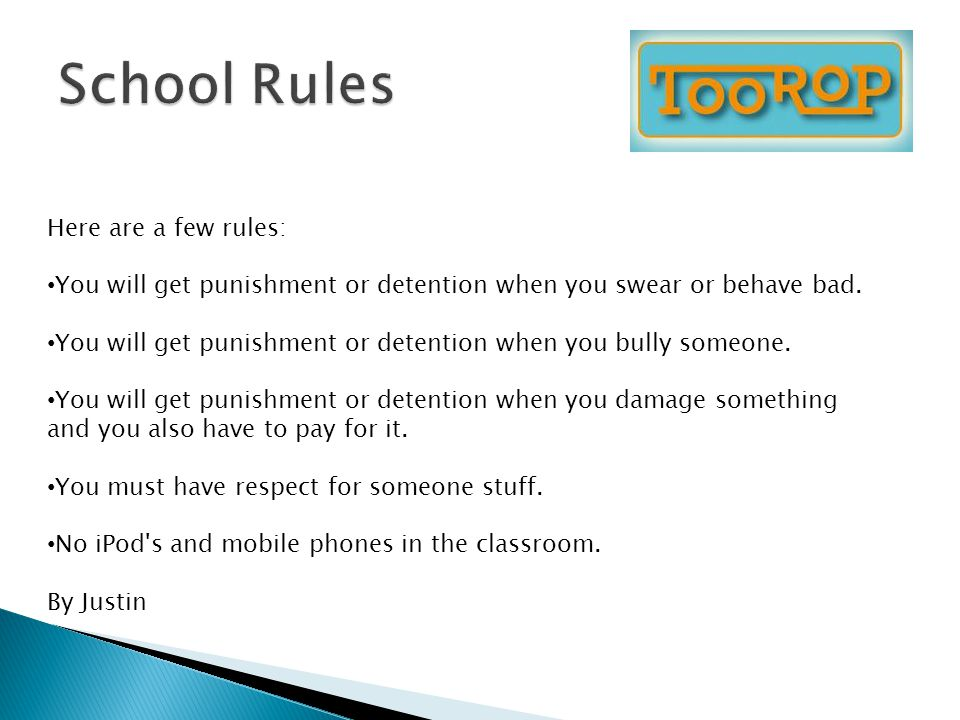 Here are a few rules: You will get punishment or detention when you swear or behave bad. You will get punishment or detention when you bully someone.