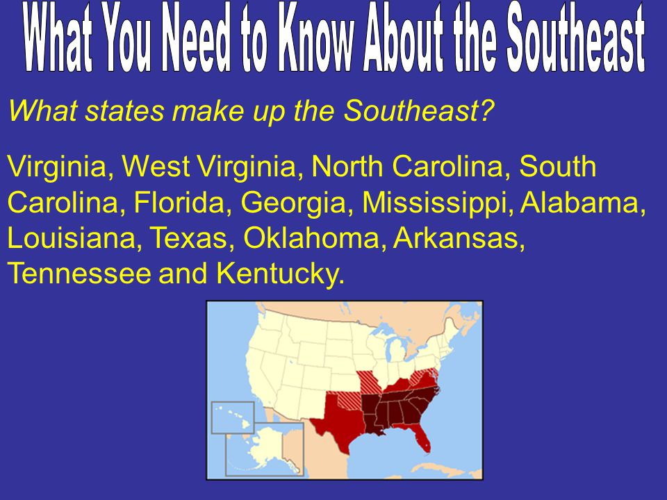 What states make up the Southeast? Virginia, West Virginia, North Carolina, South Carolina, Florida, Georgia, Mississippi, Alabama, Louisiana, Texas,