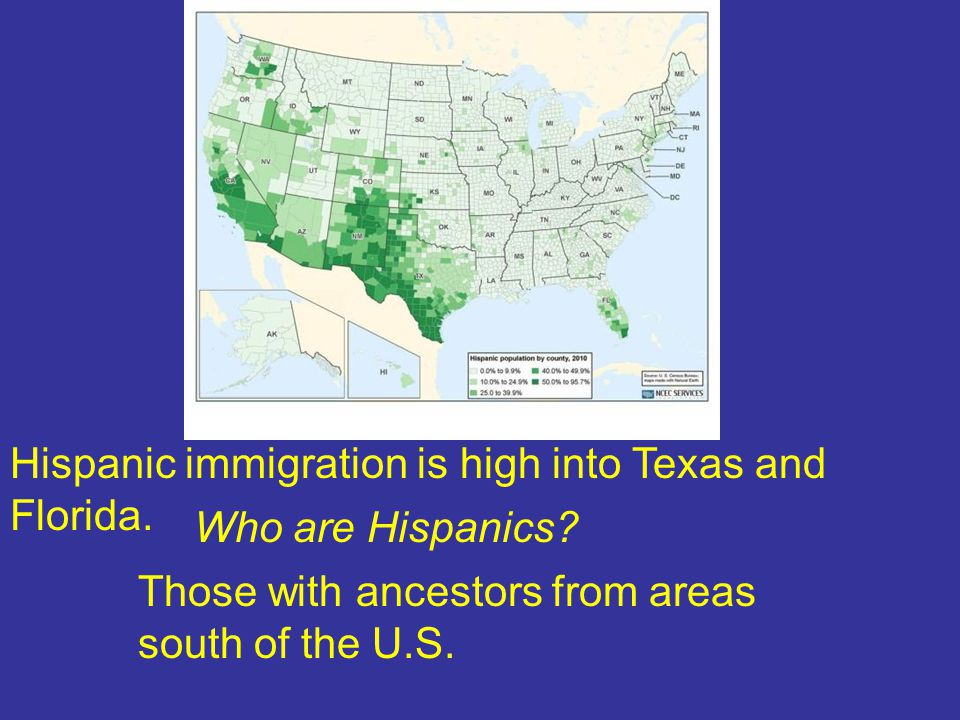 Hispanic immigration is high into Texas and Florida. Who are Hispanics? Those with ancestors from areas south of the U.S.