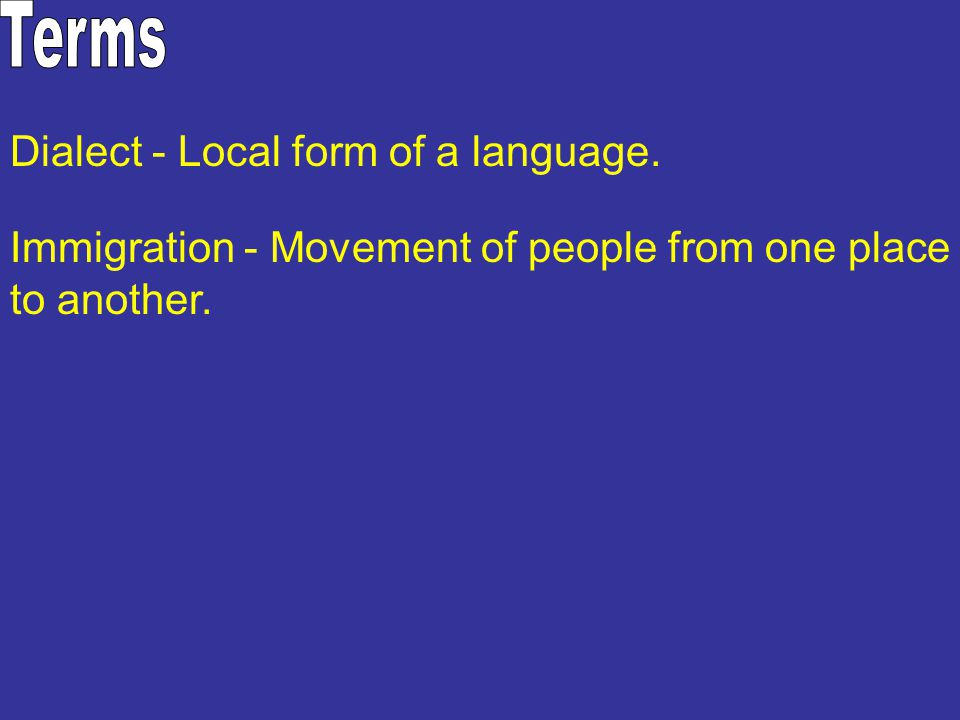 Dialect - Local form of a language. Immigration - Movement of people from one place to another.