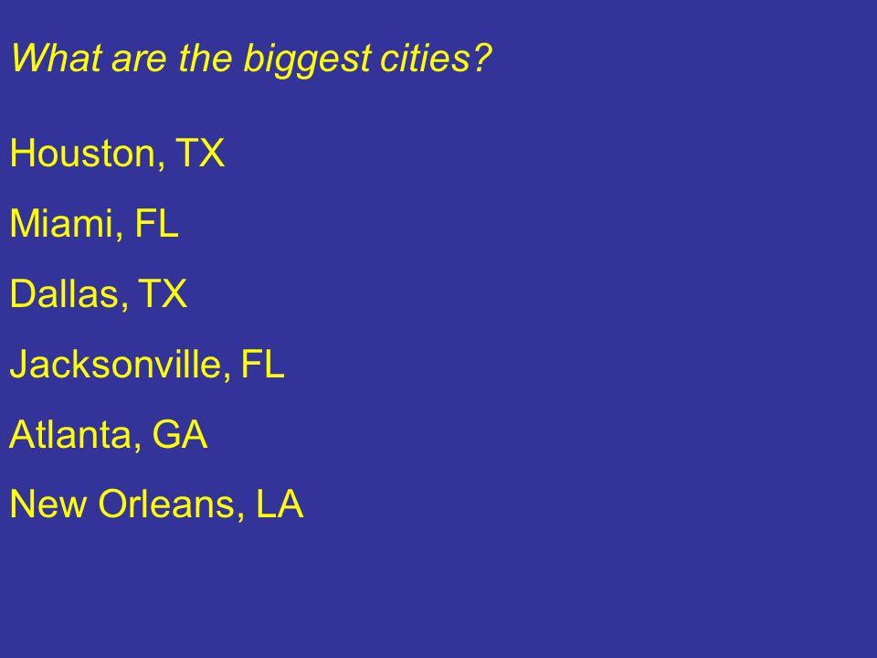 What are the biggest cities? Houston, TX Miami, FL Dallas, TX Jacksonville, FL Atlanta, GA New Orleans, LA