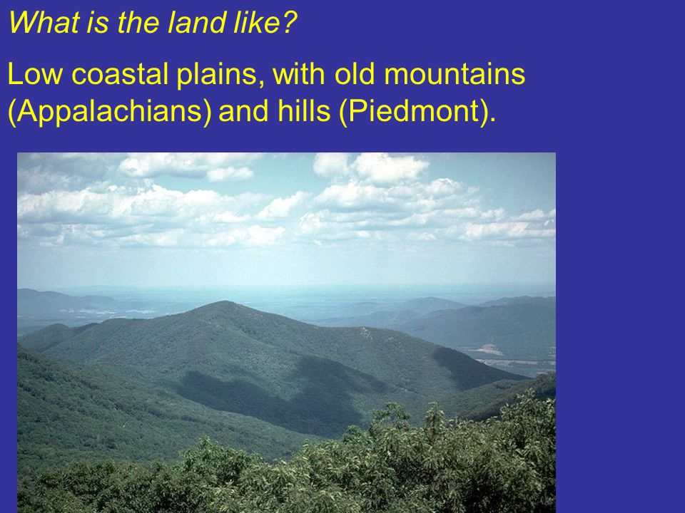 What is the land like? Low coastal plains, with old mountains (Appalachians) and hills (Piedmont).