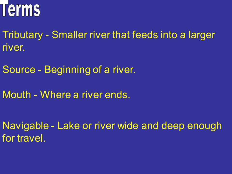 Tributary - Smaller river that feeds into a larger river. Source - Beginning of a river. Mouth - Where a river ends. Navigable - Lake or river wide an