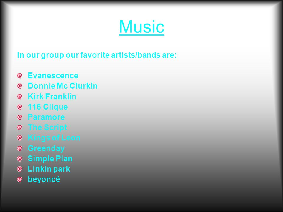 Music In our group our favorite artists/bands are: Evanescence Donnie Mc Clurkin Kirk Franklin 116 Clique Paramore The Script Kings of Leon Greenday Simple Plan Linkin park beyoncé
