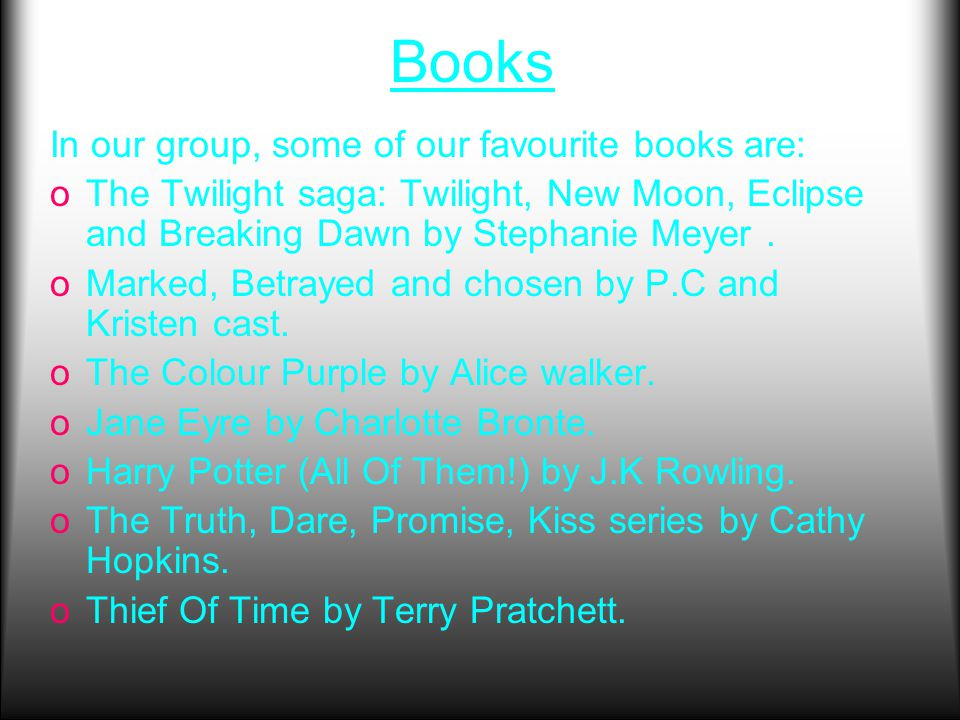 Books In our group, some of our favourite books are: oThe Twilight saga: Twilight, New Moon, Eclipse and Breaking Dawn by Stephanie Meyer.