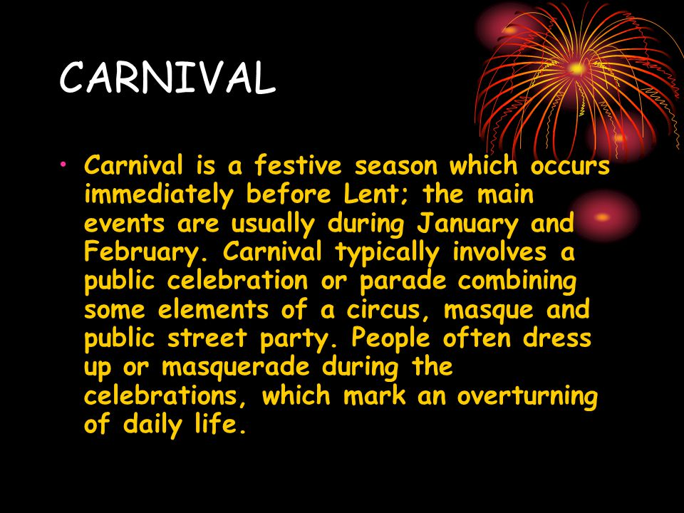 CARNIVAL Carnival is a festive season which occurs immediately before Lent; the main events are usually during January and February.