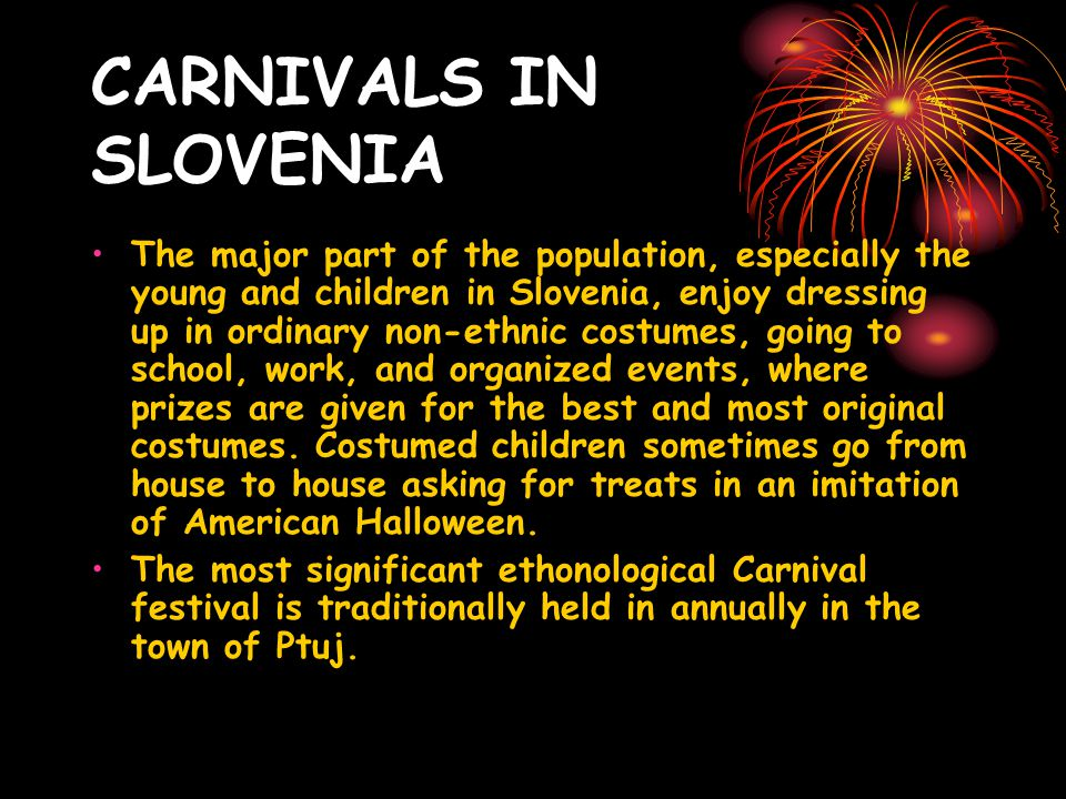 CARNIVALS IN SLOVENIA The major part of the population, especially the young and children in Slovenia, enjoy dressing up in ordinary non-ethnic costumes, going to school, work, and organized events, where prizes are given for the best and most original costumes.