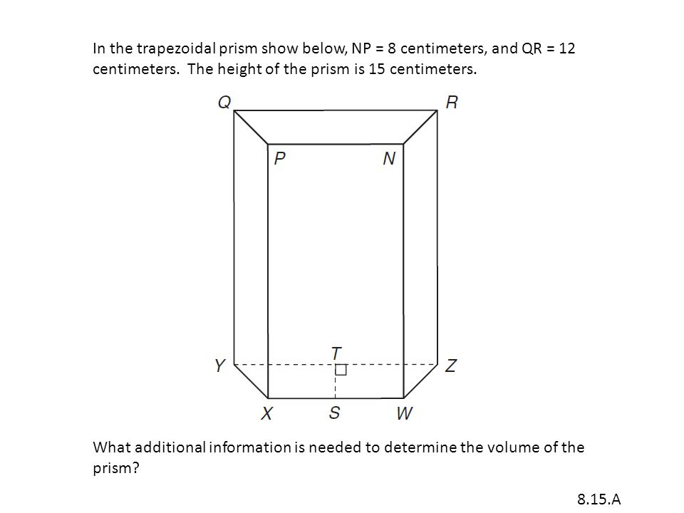 In the trapezoidal prism show below, NP = 8 centimeters, and QR = 12 centimeters.