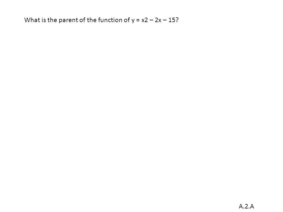 A.2.A What is the parent of the function of y = x2 – 2x – 15?