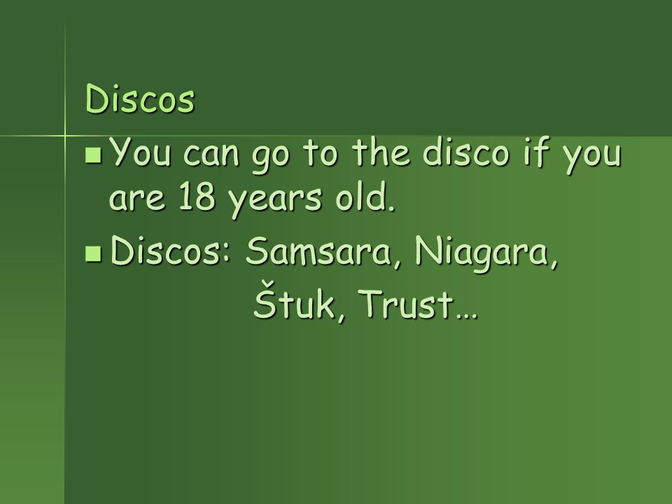 Discos You can go to the disco if you are 18 years old.