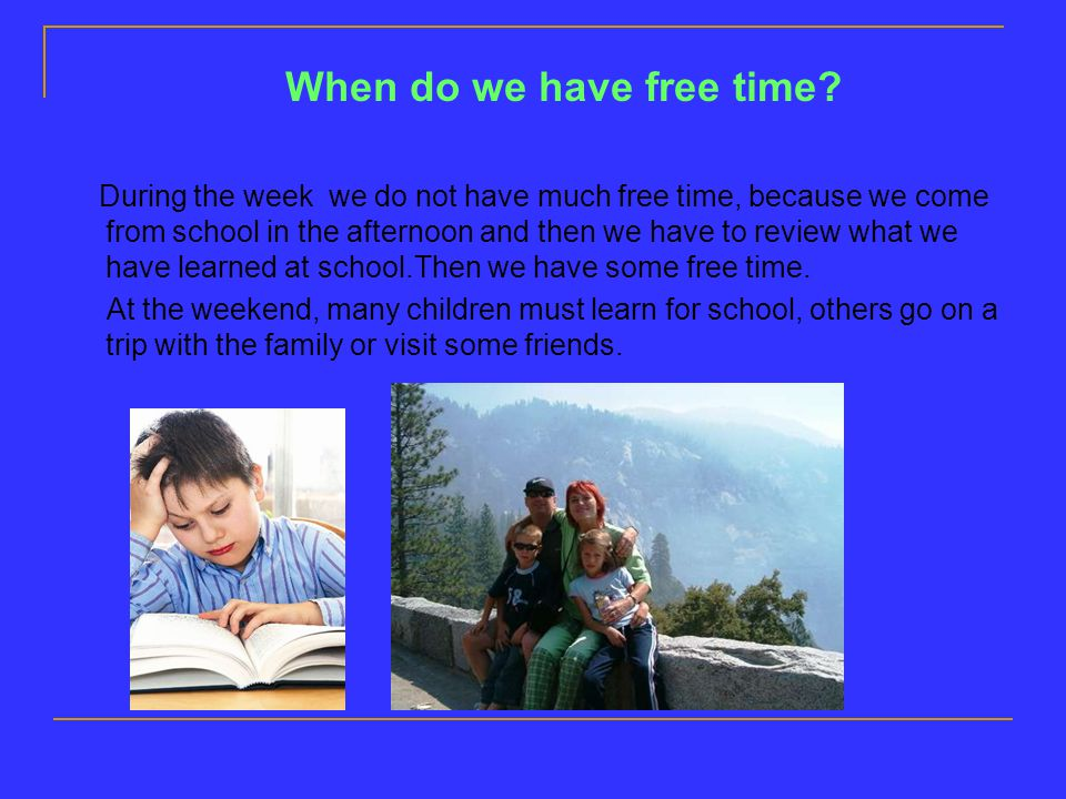 When do we have free time? During the week we do not have much free time, because we come from school in the afternoon and then we have to review what