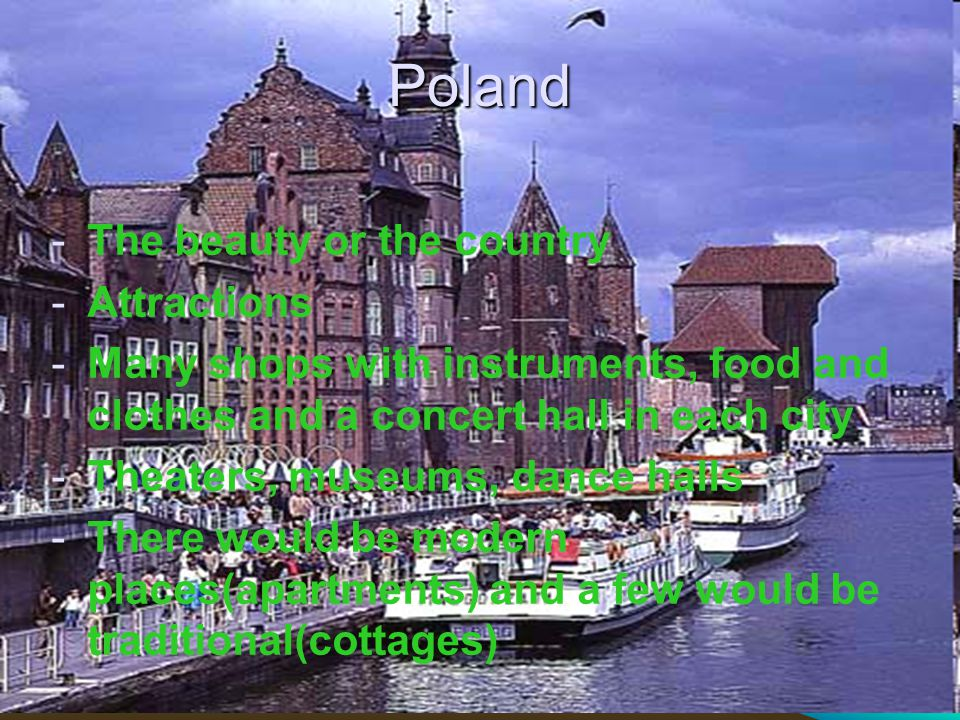 Poland -The beauty or the country -Attractions -Many shops with instruments, food and clothes and a concert hall in each city -Theaters, museums, dance halls -There would be modern places(apartments) and a few would be traditional(cottages)