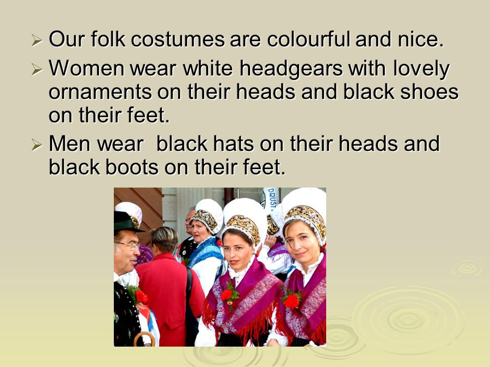  Our folk costumes are colourful and nice.  Women wear white headgears with lovely ornaments on their heads and black shoes on their feet.  Men wea