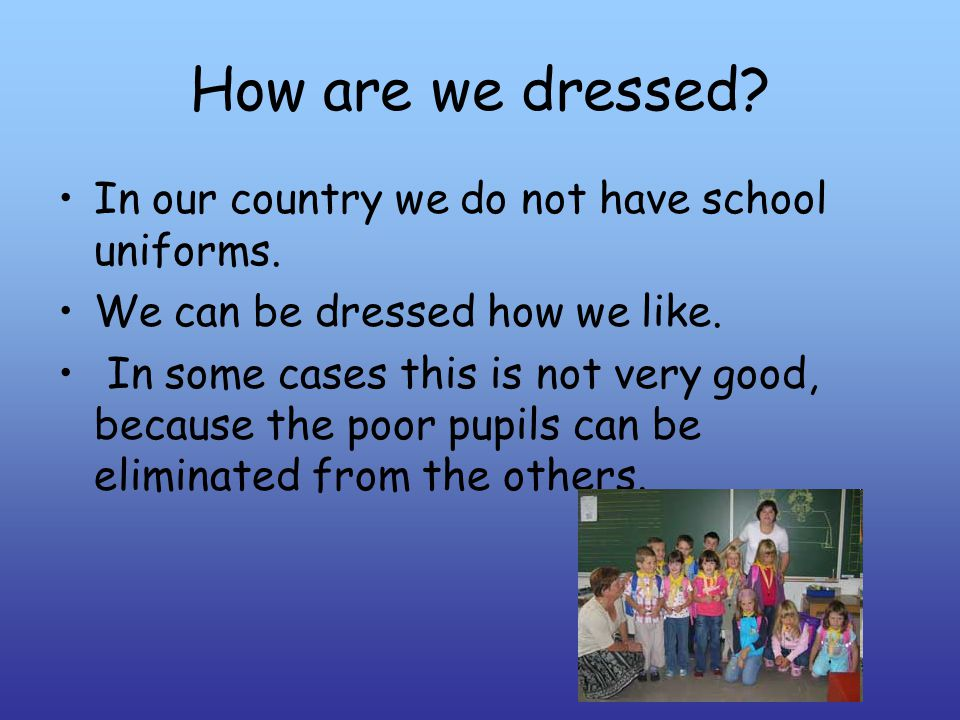How are we dressed. In our country we do not have school uniforms.