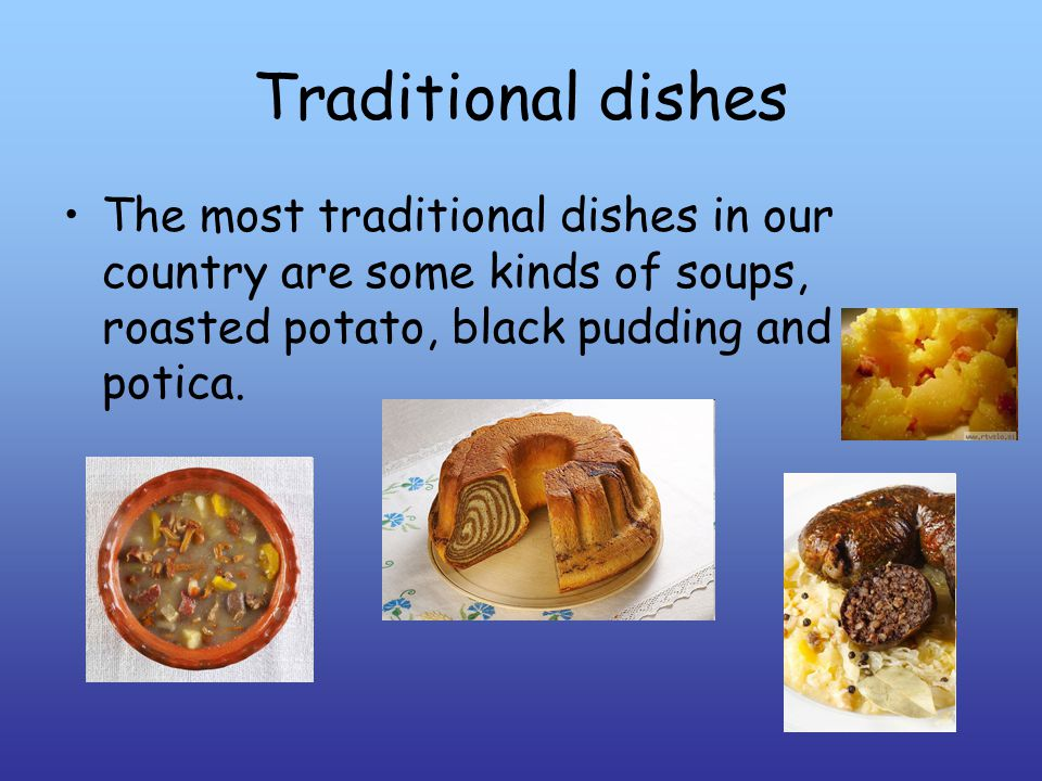 Traditional dishes The most traditional dishes in our country are some kinds of soups, roasted potato, black pudding and potica.