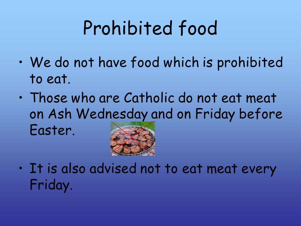 Prohibited food We do not have food which is prohibited to eat.