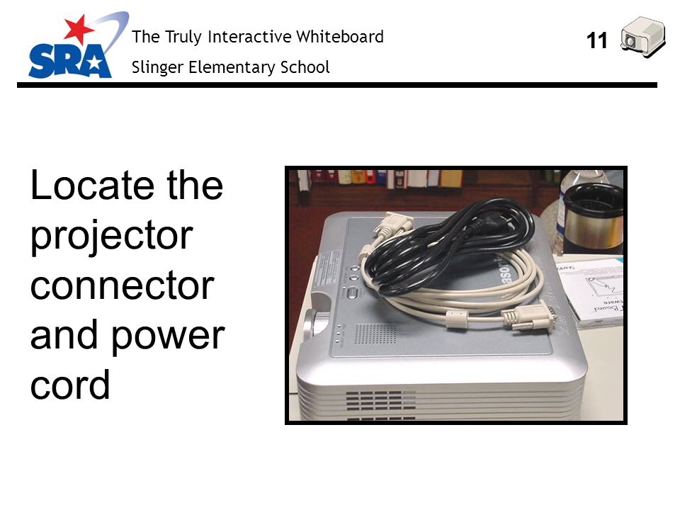 The Truly Interactive Whiteboard Slinger Elementary School 11 Locate the projector connector and power cord