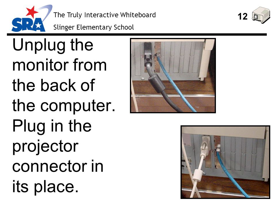 The Truly Interactive Whiteboard Slinger Elementary School 12 Unplug the monitor from the back of the computer.