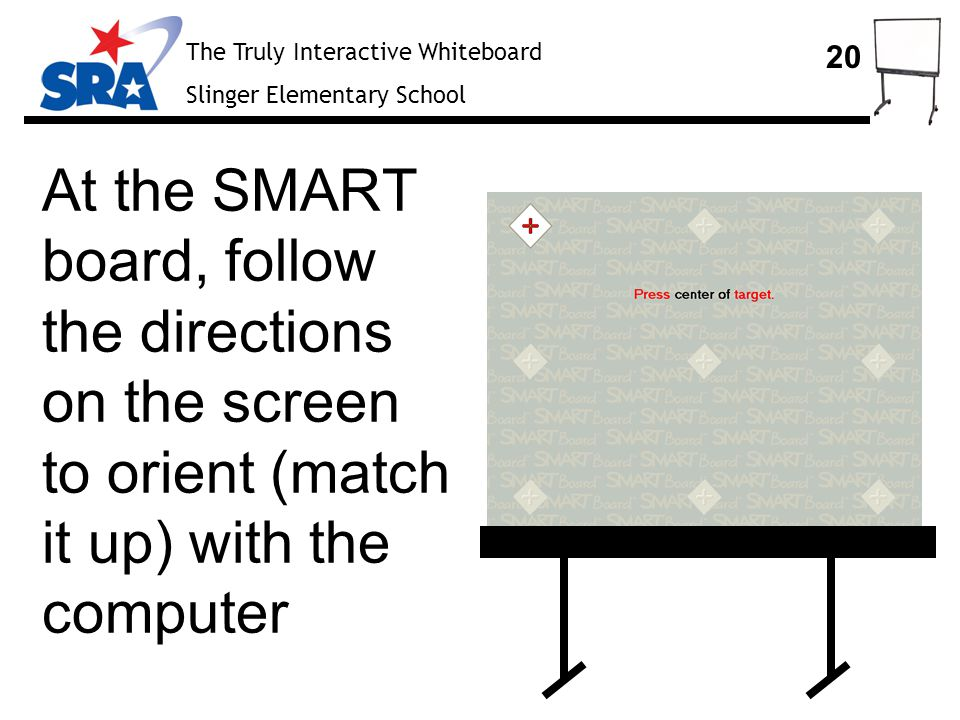 The Truly Interactive Whiteboard Slinger Elementary School 20 At the SMART board, follow the directions on the screen to orient (match it up) with the computer