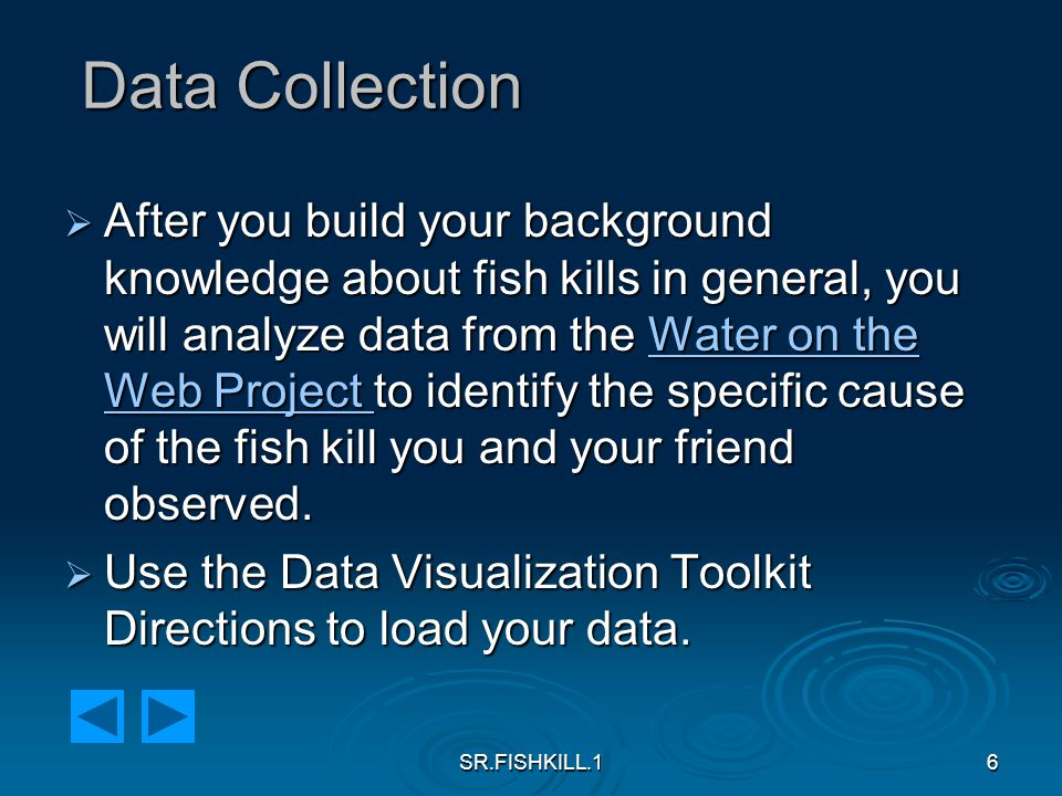 SR.FISHKILL.16 Data Collection  After you build your background knowledge about fish kills in general, you will analyze data from the Water on the Web Project to identify the specific cause of the fish kill you and your friend observed.