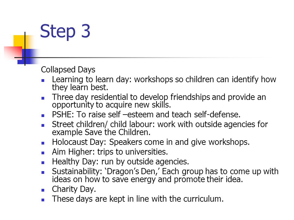 Step 3 Collapsed Days Learning to learn day: workshops so children can identify how they learn best.