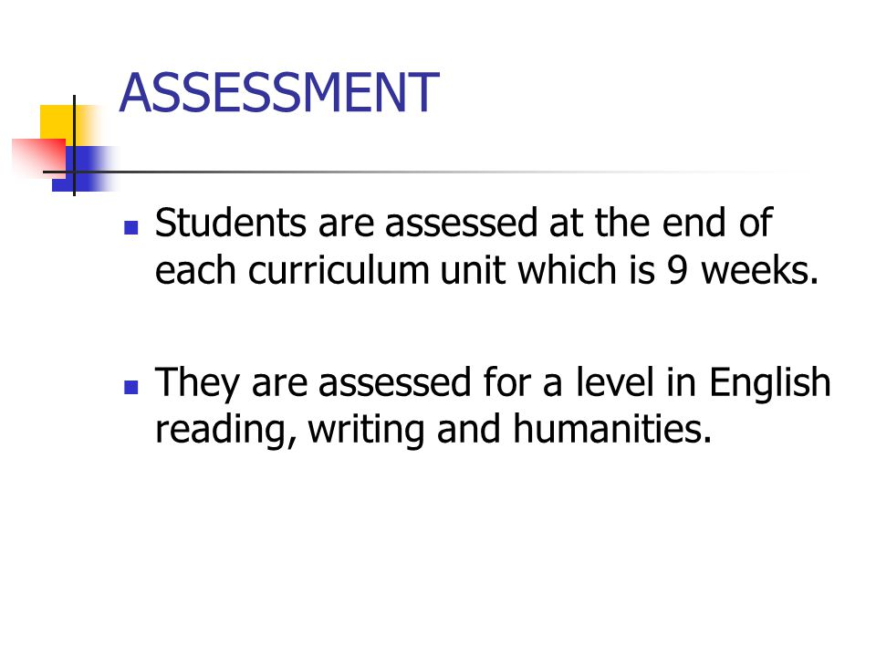 ASSESSMENT Students are assessed at the end of each curriculum unit which is 9 weeks.