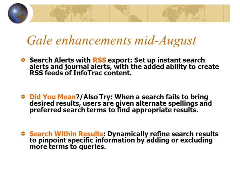 Gale enhancements mid-August Search Alerts with RSS export: Set up instant search alerts and journal alerts, with the added ability to create RSS feeds of InfoTrac content.