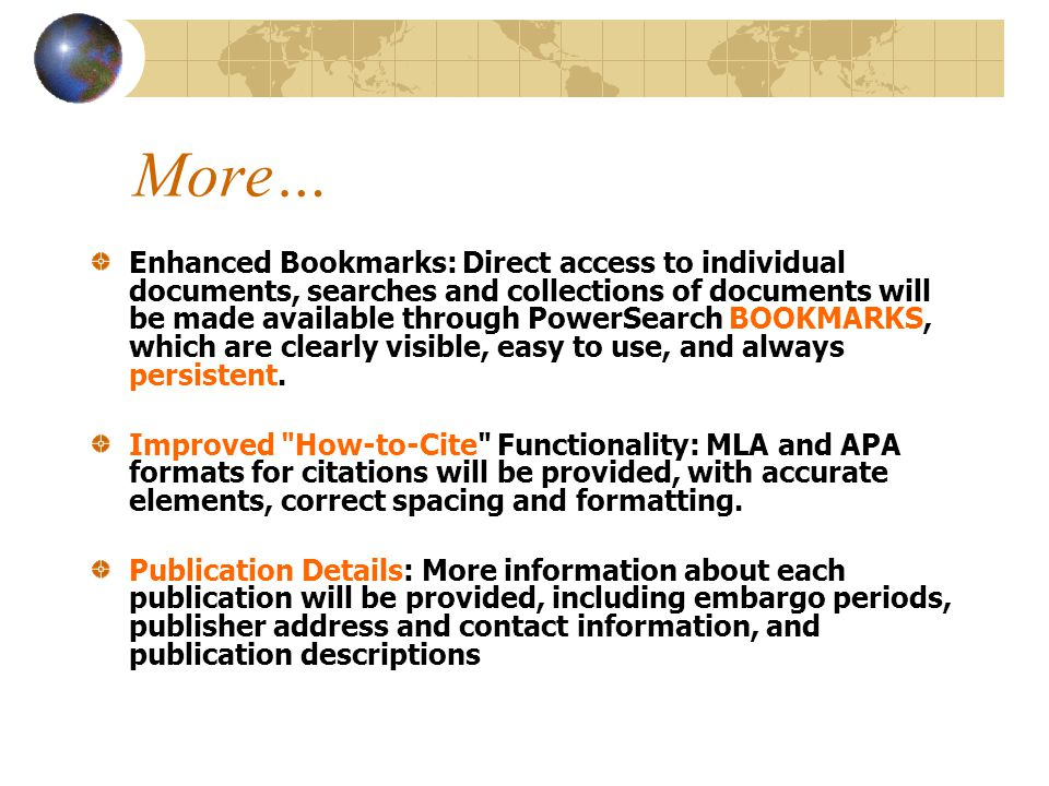More… Enhanced Bookmarks: Direct access to individual documents, searches and collections of documents will be made available through PowerSearch BOOKMARKS, which are clearly visible, easy to use, and always persistent.