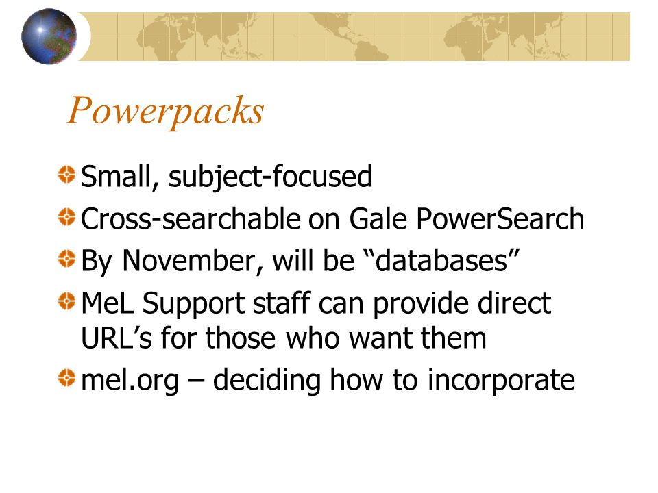 "Powerpacks Small, subject-focused Cross-searchable on Gale PowerSearch By November, will be ""databases"" MeL Support staff can provide direct URL's for"