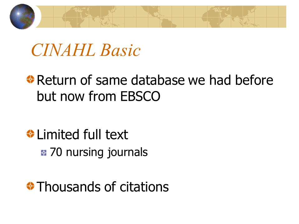 CINAHL Basic Return of same database we had before but now from EBSCO Limited full text 70 nursing journals Thousands of citations