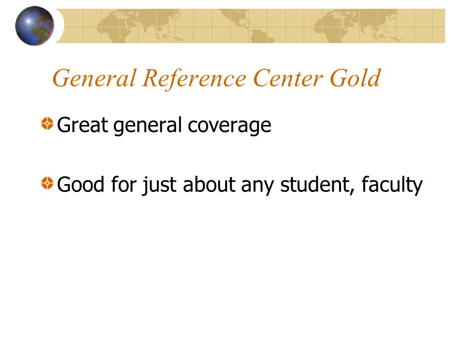 General Reference Center Gold Great general coverage Good for just about any student, faculty