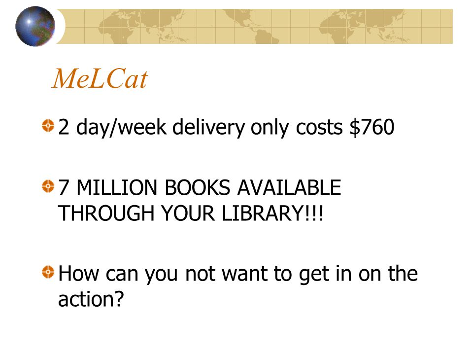 MeLCat 2 day/week delivery only costs $760 7 MILLION BOOKS AVAILABLE THROUGH YOUR LIBRARY!!.
