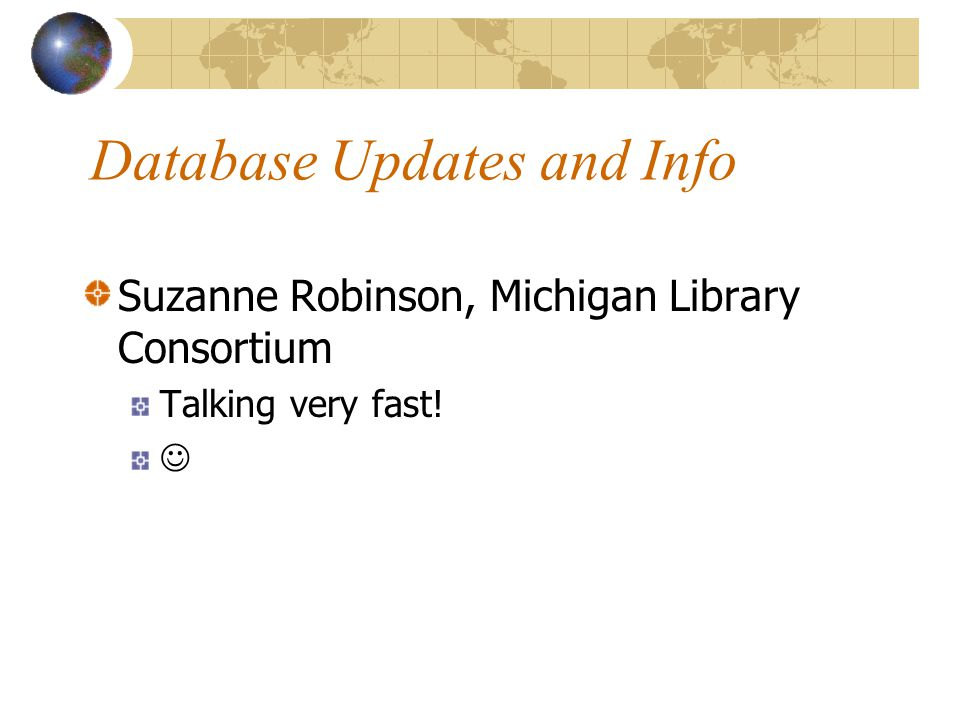 Database Updates and Info Suzanne Robinson, Michigan Library Consortium Talking very fast!