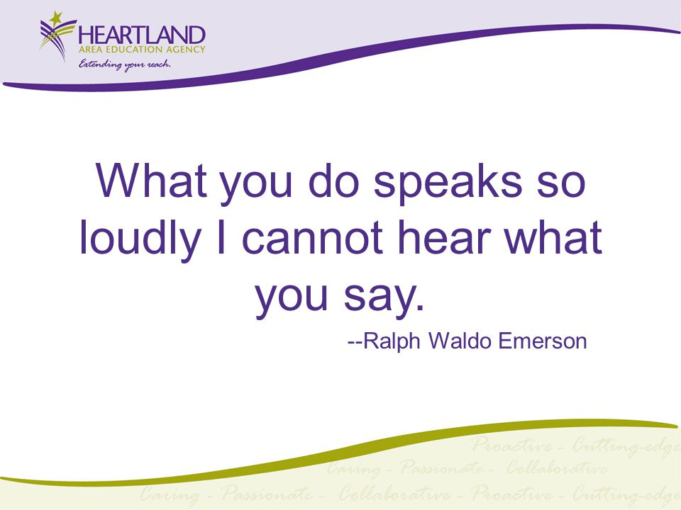 What you do speaks so loudly I cannot hear what you say. --Ralph Waldo Emerson