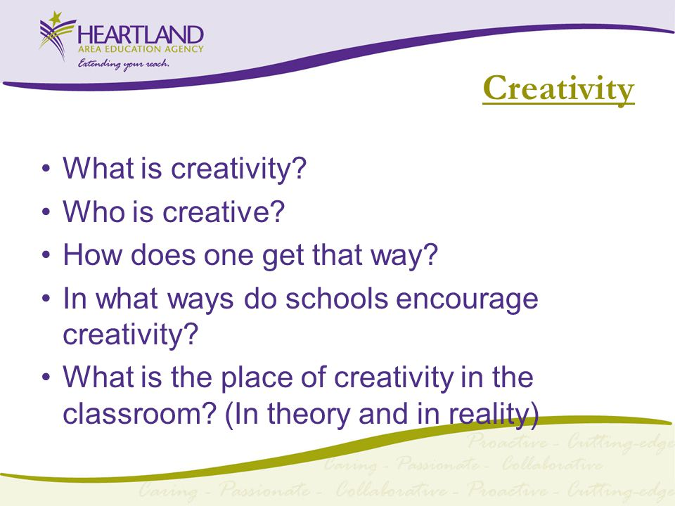Creativity What is creativity. Who is creative. How does one get that way.