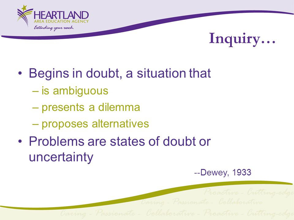 Inquiry… Begins in doubt, a situation that –is ambiguous –presents a dilemma –proposes alternatives Problems are states of doubt or uncertainty --Dewey, 1933