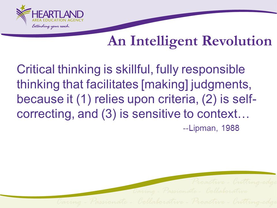 An Intelligent Revolution Critical thinking is skillful, fully responsible thinking that facilitates [making] judgments, because it (1) relies upon criteria, (2) is self- correcting, and (3) is sensitive to context… --Lipman, 1988