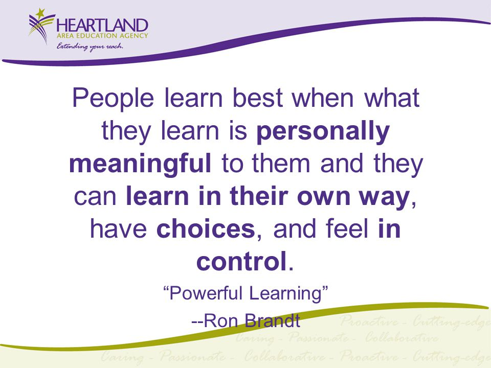 People learn best when what they learn is personally meaningful to them and they can learn in their own way, have choices, and feel in control.