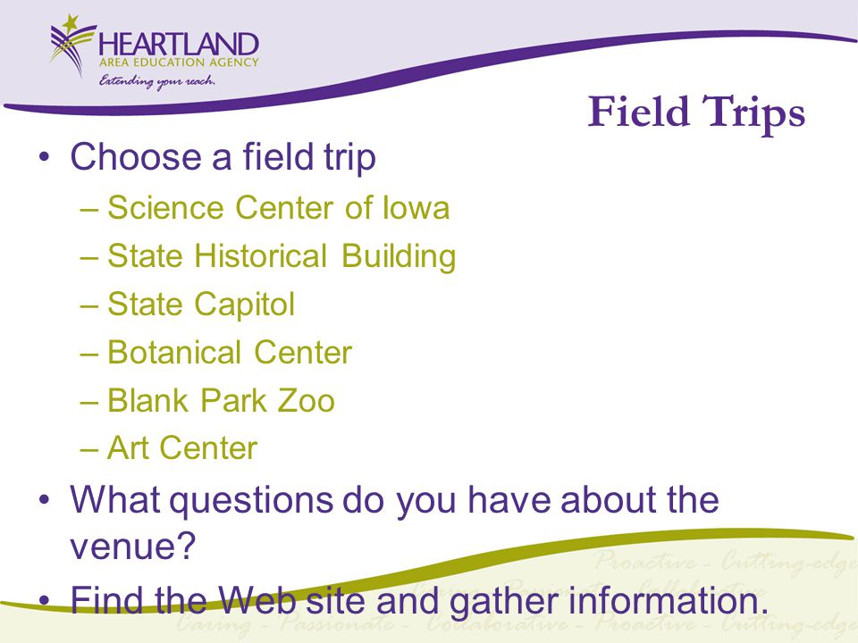 Field Trips Choose a field trip –Science Center of Iowa –State Historical Building –State Capitol –Botanical Center –Blank Park Zoo –Art Center What questions do you have about the venue.