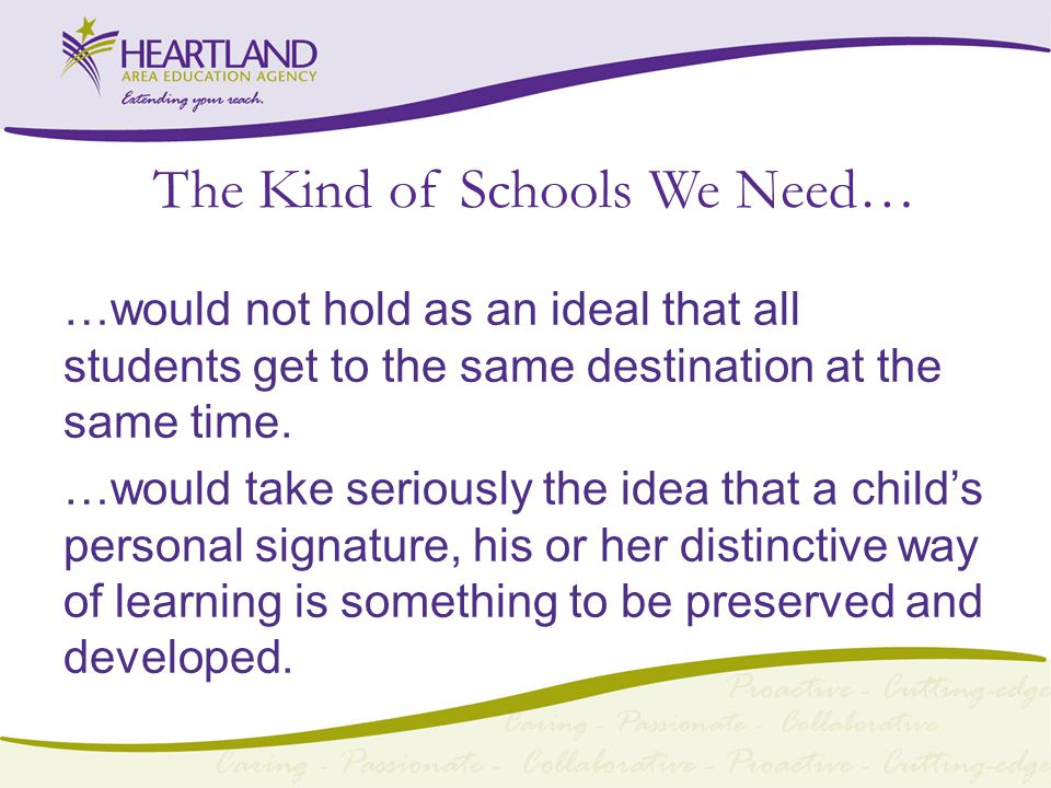 The Kind of Schools We Need… …would not hold as an ideal that all students get to the same destination at the same time.