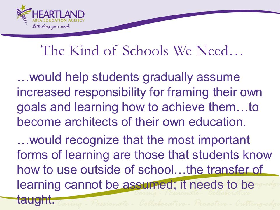 The Kind of Schools We Need… …would help students gradually assume increased responsibility for framing their own goals and learning how to achieve them…to become architects of their own education.